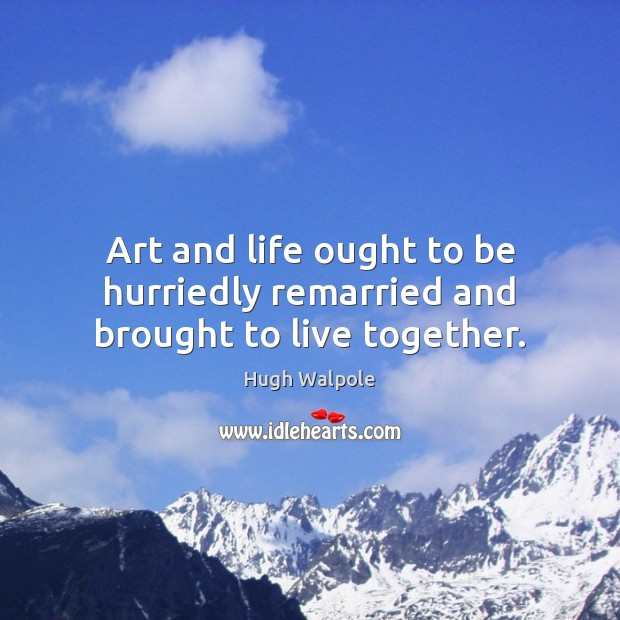 Image, Art and life ought to be hurriedly remarried and brought to live together.
