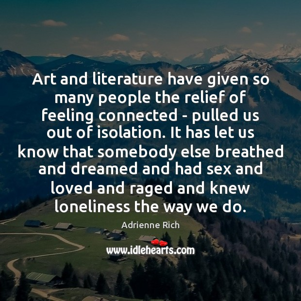 Art and literature have given so many people the relief of feeling Adrienne Rich Picture Quote