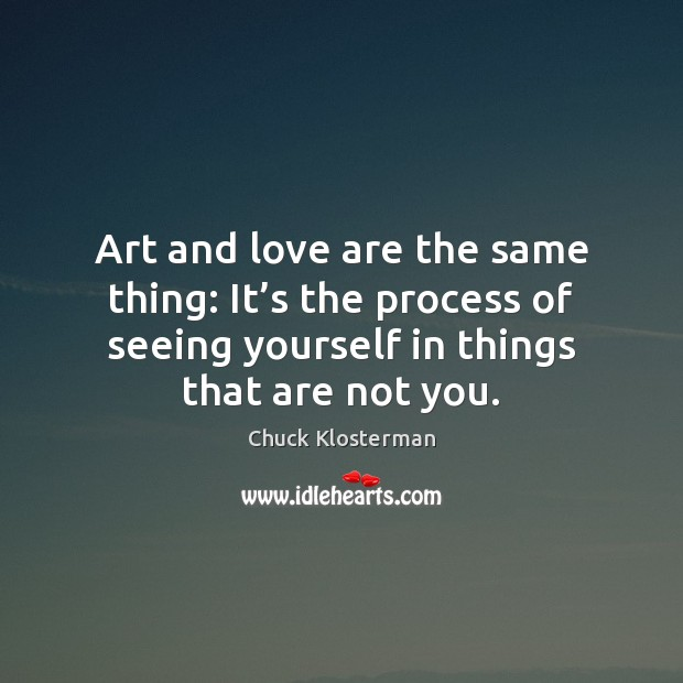 Image, Art and love are the same thing: It's the process of