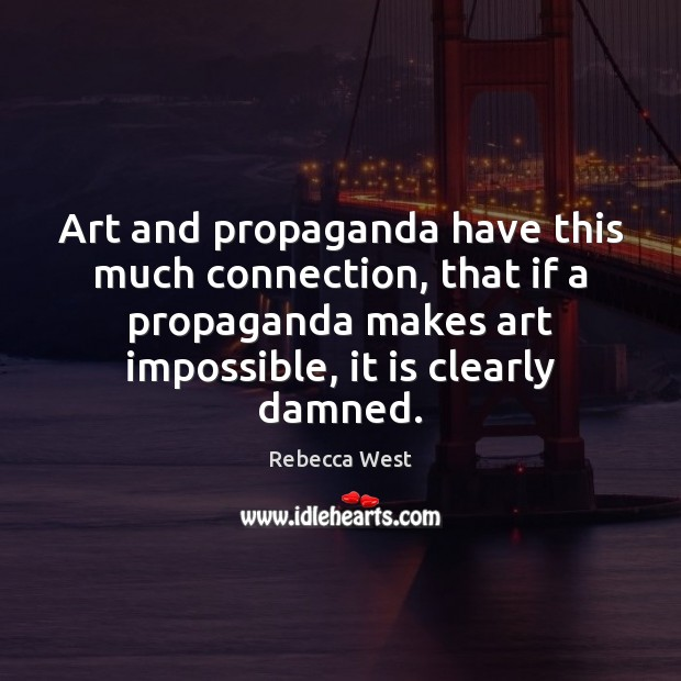 Art and propaganda have this much connection, that if a propaganda makes Rebecca West Picture Quote