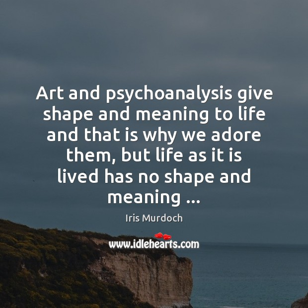 Art and psychoanalysis give shape and meaning to life and that is Iris Murdoch Picture Quote