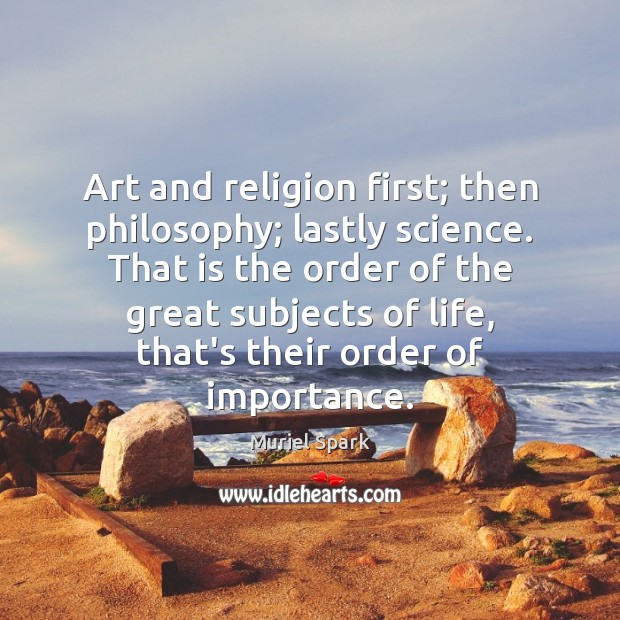 Art and religion first; then philosophy; lastly science. That is the order Muriel Spark Picture Quote