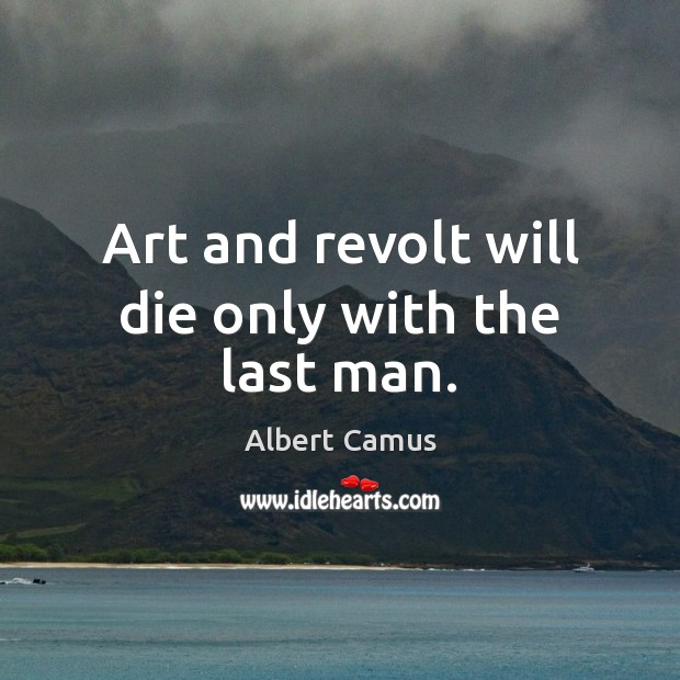 Image, Art and revolt will die only with the last man.