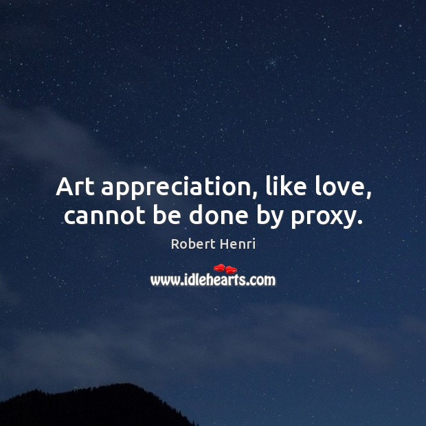 Image, Art appreciation, like love, cannot be done by proxy.