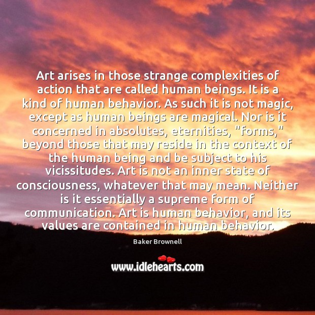 Image, Art arises in those strange complexities of action that are called human