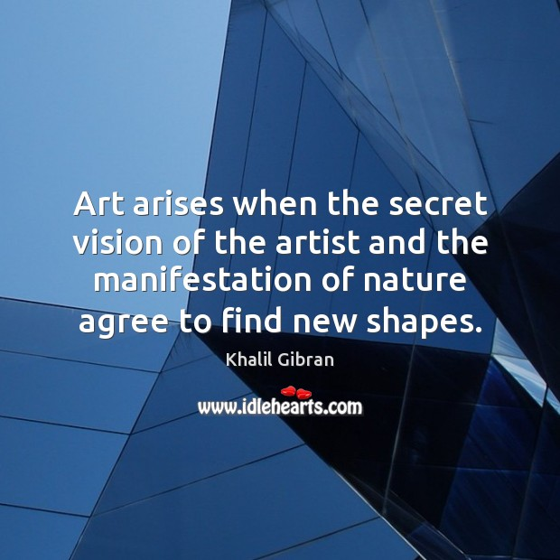 Art arises when the secret vision of the artist and the manifestation Image