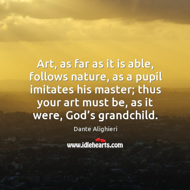 Art, as far as it is able, follows nature, as a pupil imitates his master; thus your art must be, as it were, God's grandchild. Image
