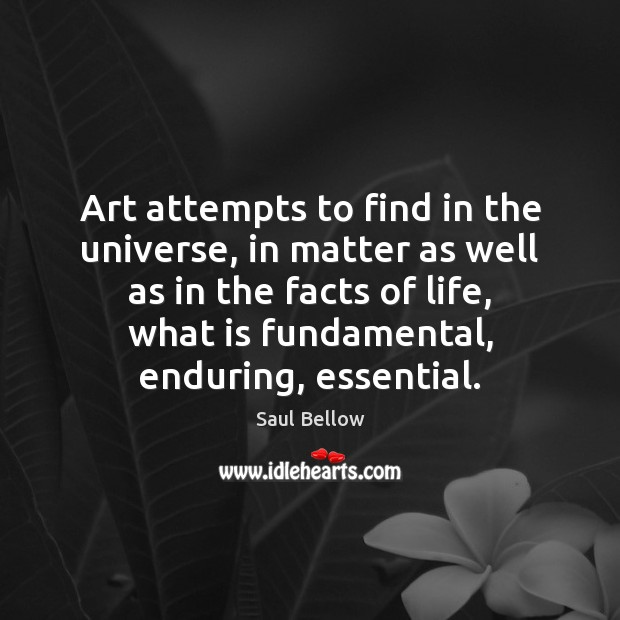 Art attempts to find in the universe, in matter as well as Saul Bellow Picture Quote