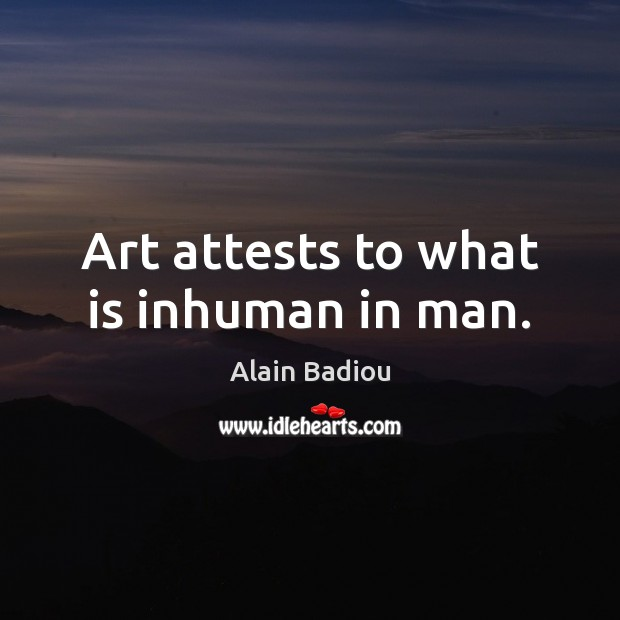 Image, Art attests to what is inhuman in man.
