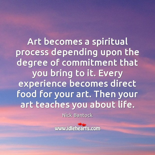 Nick Bantock Picture Quote image saying: Art becomes a spiritual process depending upon the degree of commitment that