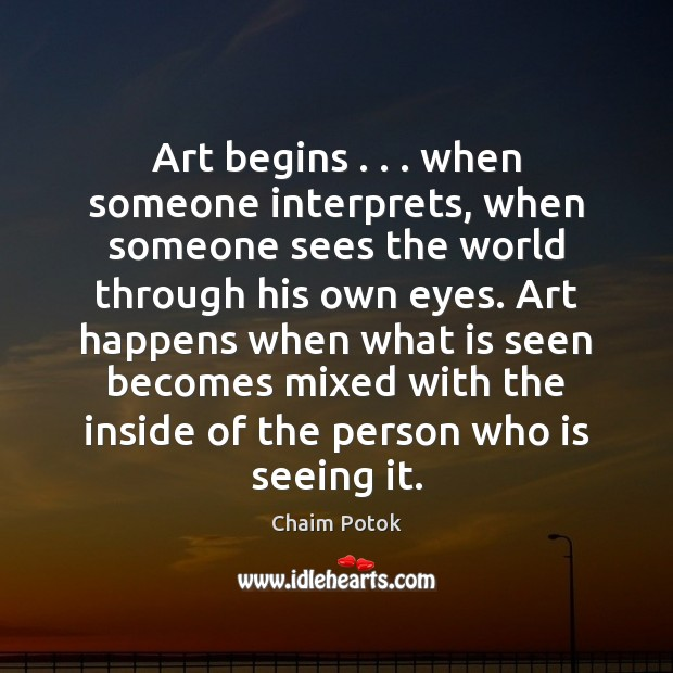 Art begins . . . when someone interprets, when someone sees the world through his Chaim Potok Picture Quote