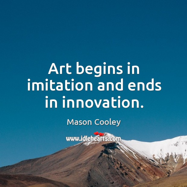 Art begins in imitation and ends in innovation. Image