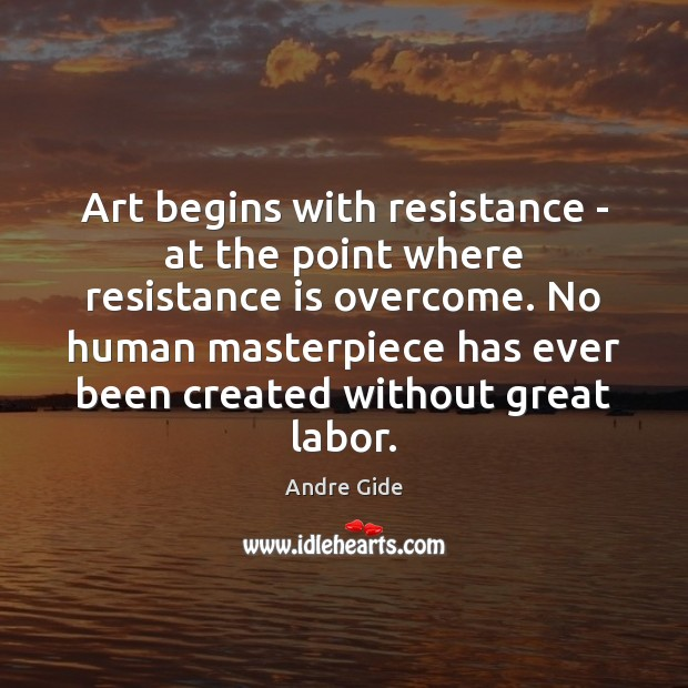 Art begins with resistance – at the point where resistance is overcome. Andre Gide Picture Quote