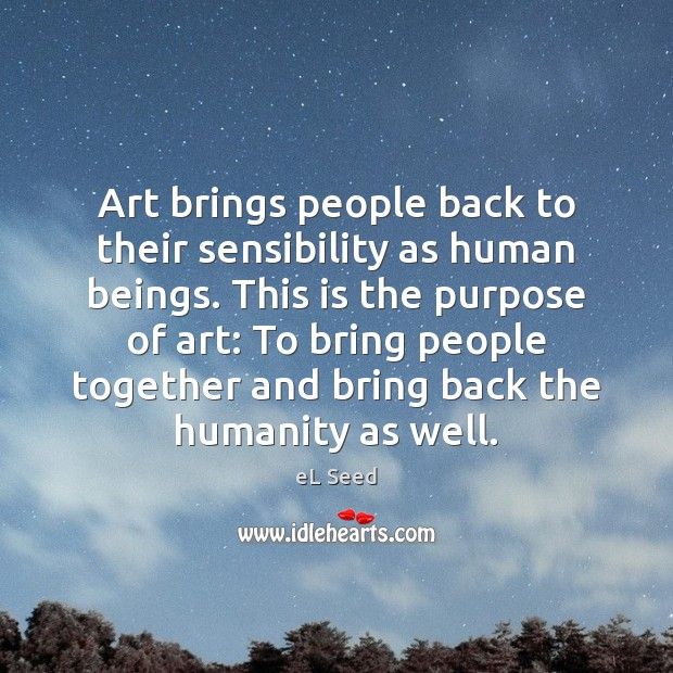 Art brings people back to their sensibility as human beings. This is Image