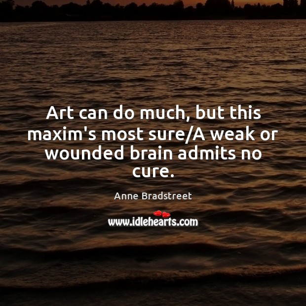Image, Art can do much, but this maxim's most sure/A weak or wounded brain admits no cure.