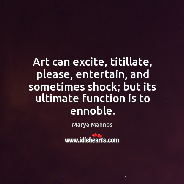 Art can excite, titillate, please, entertain, and sometimes shock; but its ultimate Marya Mannes Picture Quote