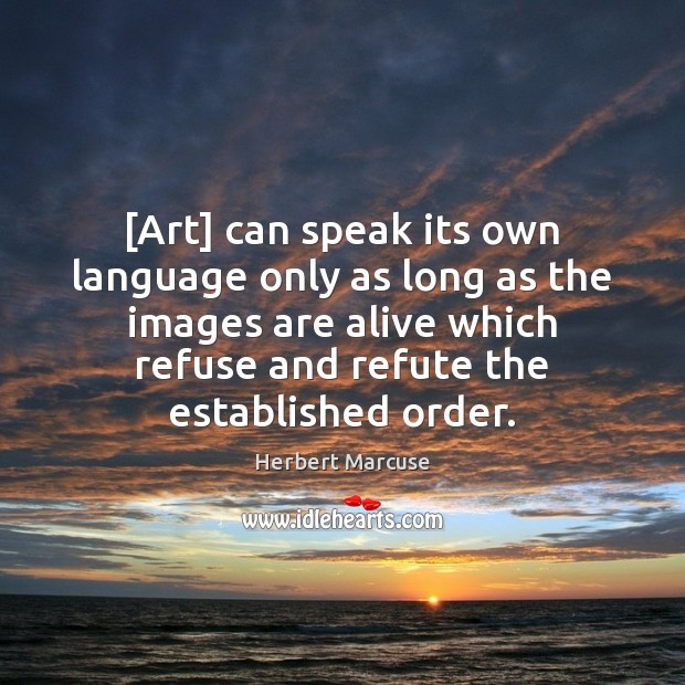 [Art] can speak its own language only as long as the images Herbert Marcuse Picture Quote