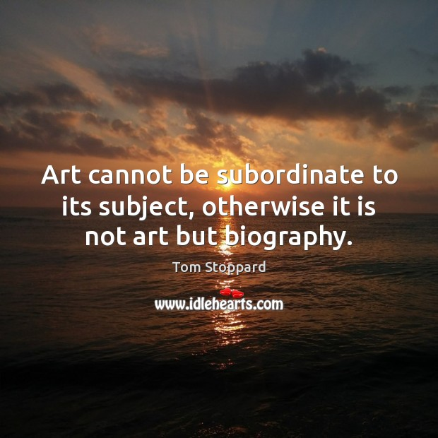Art cannot be subordinate to its subject, otherwise it is not art but biography. Image