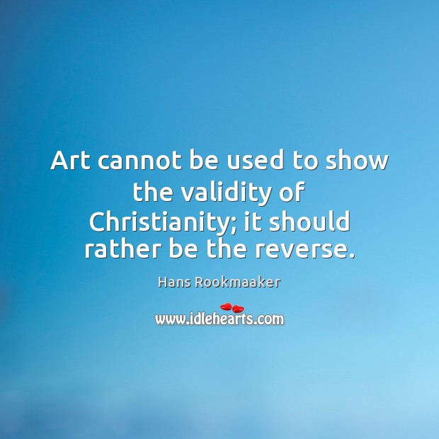 Art cannot be used to show the validity of Christianity; it should rather be the reverse. Image