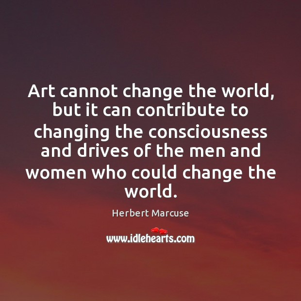Art cannot change the world, but it can contribute to changing the Herbert Marcuse Picture Quote