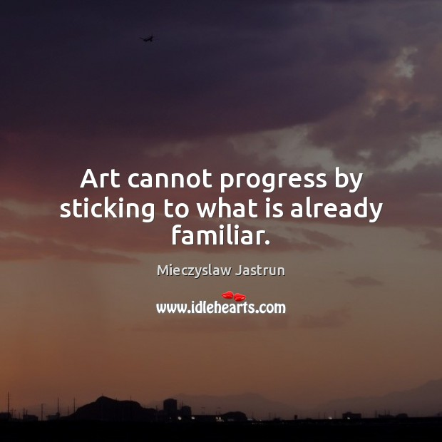 Art cannot progress by sticking to what is already familiar. Image