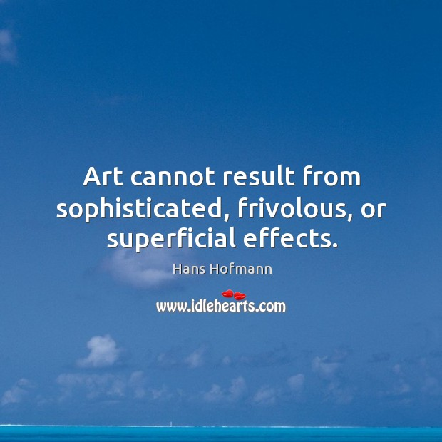 Art cannot result from sophisticated, frivolous, or superficial effects. Hans Hofmann Picture Quote