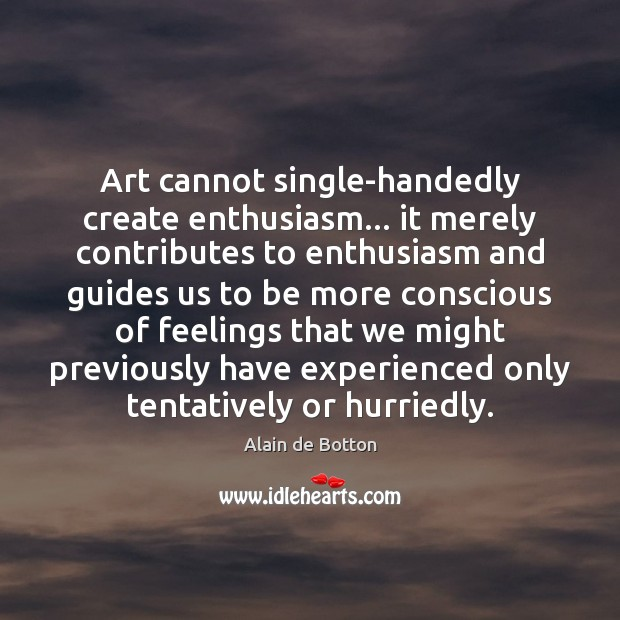 Art cannot single-handedly create enthusiasm… it merely contributes to enthusiasm and guides Alain de Botton Picture Quote