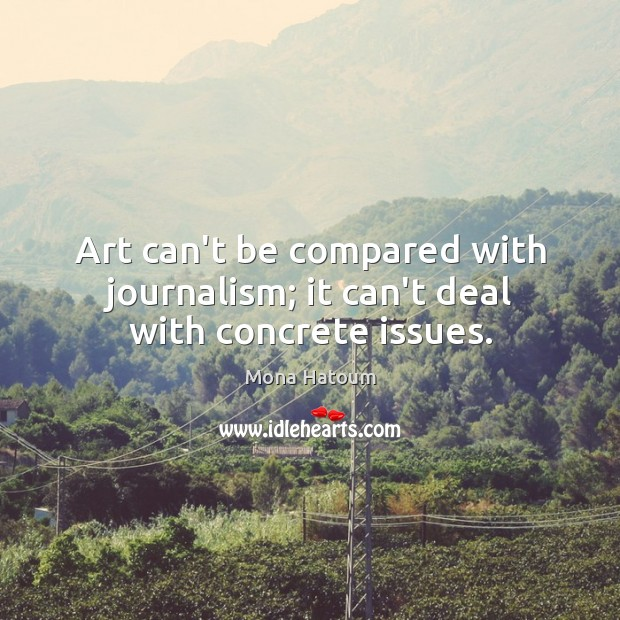 Art can't be compared with journalism; it can't deal with concrete issues. Image