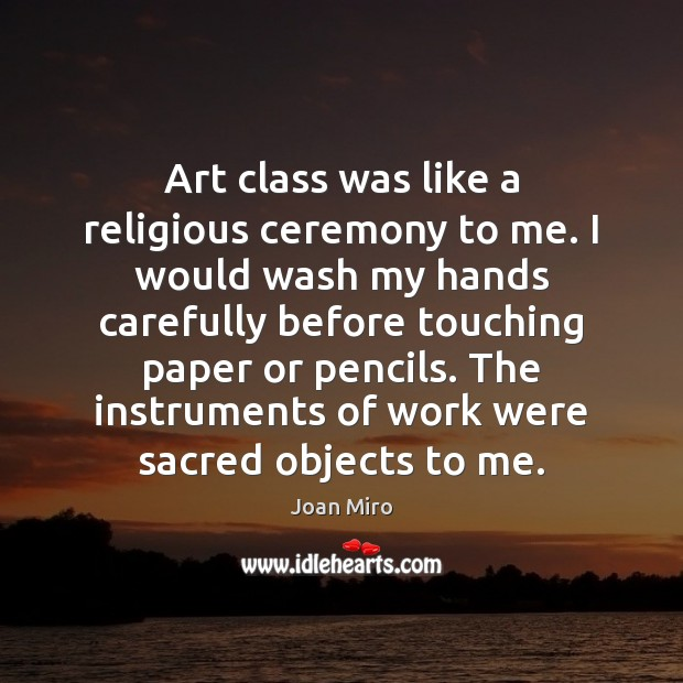 Art class was like a religious ceremony to me. I would wash Joan Miro Picture Quote