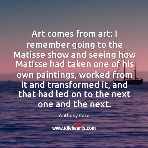 Image, Art comes from art: I remember going to the Matisse show and