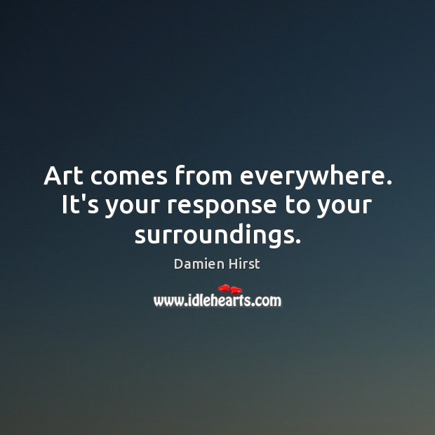 Art comes from everywhere. It's your response to your surroundings. Damien Hirst Picture Quote