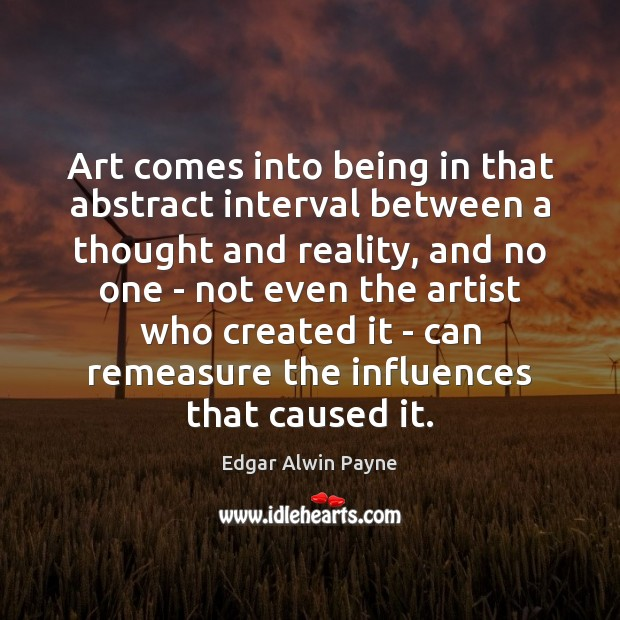 Art comes into being in that abstract interval between a thought and Image