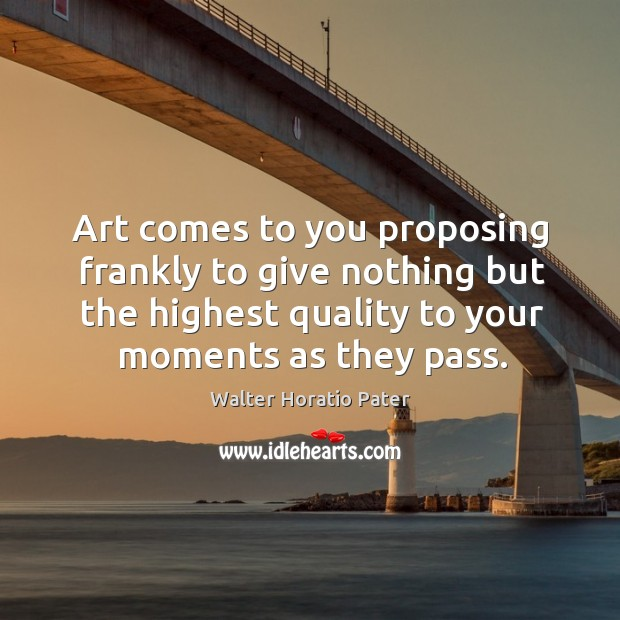 Art comes to you proposing frankly to give nothing but the highest quality to your moments as they pass. Walter Horatio Pater Picture Quote