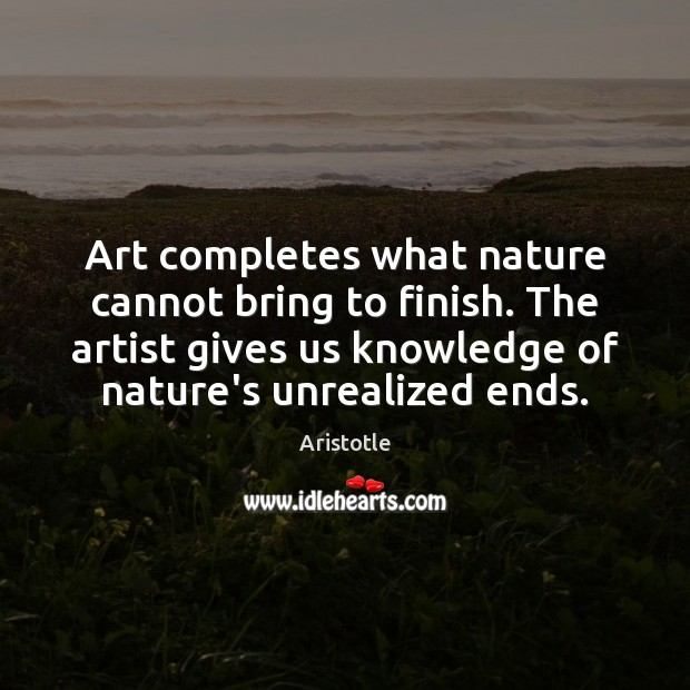 Image, Art completes what nature cannot bring to finish. The artist gives us