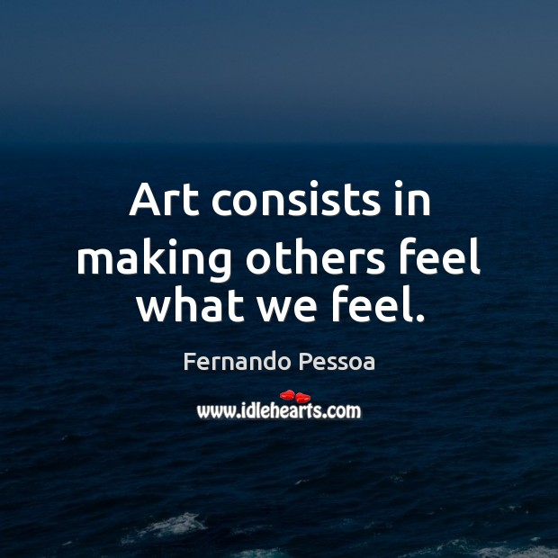 Art consists in making others feel what we feel. Fernando Pessoa Picture Quote