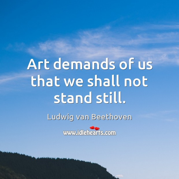 Art demands of us that we shall not stand still. Ludwig van Beethoven Picture Quote