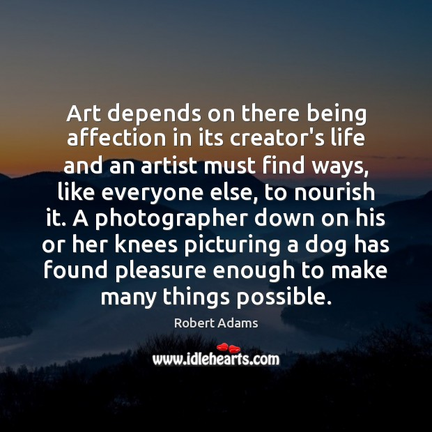 Art depends on there being affection in its creator's life and an Robert Adams Picture Quote