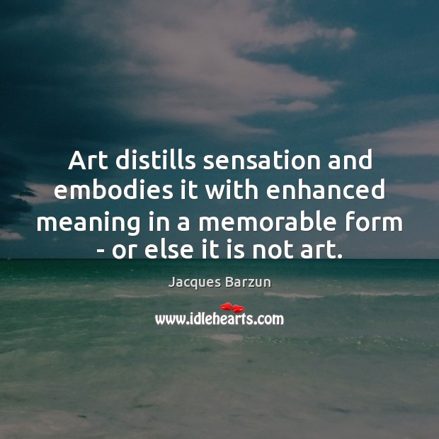 Image, Art distills sensation and embodies it with enhanced meaning in a memorable
