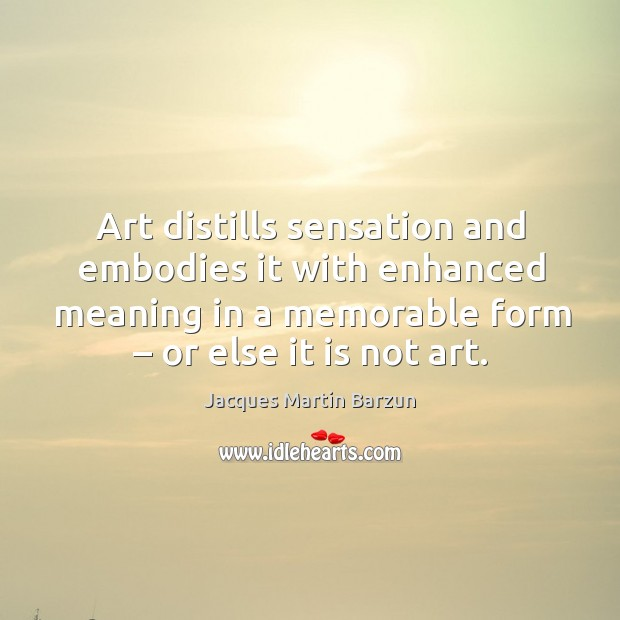 Art distills sensation and embodies it with enhanced meaning in a memorable form – or else it is not art. Image
