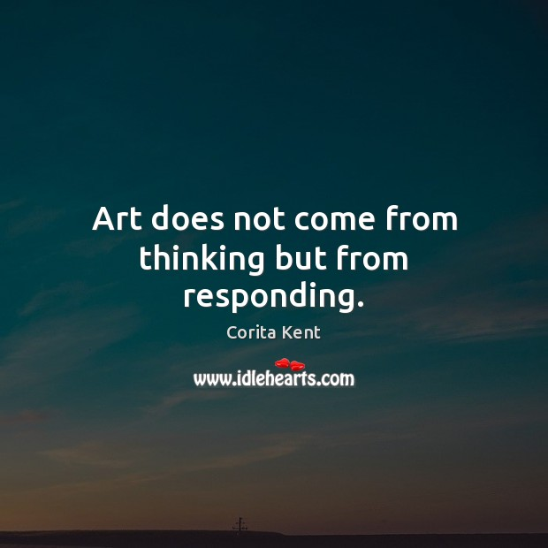 Image, Art does not come from thinking but from responding.