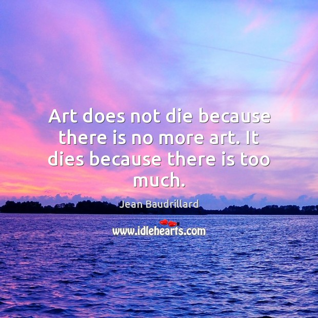 Art does not die because there is no more art. It dies because there is too much. Image