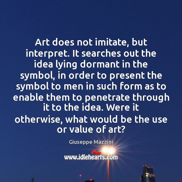 Art does not imitate, but interpret. It searches out the idea lying Giuseppe Mazzini Picture Quote