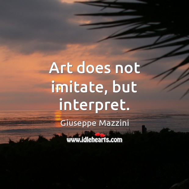 Art does not imitate, but interpret. Giuseppe Mazzini Picture Quote