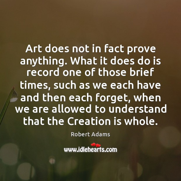 Art does not in fact prove anything. What it does do is Robert Adams Picture Quote