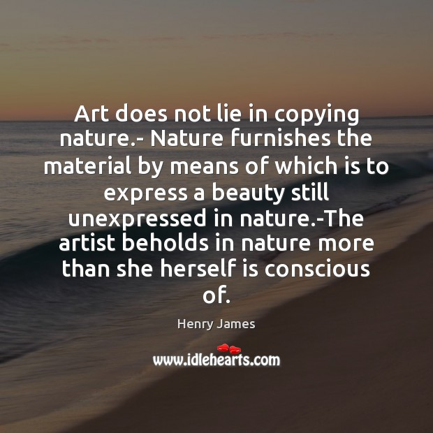 Art does not lie in copying nature.- Nature furnishes the material Image