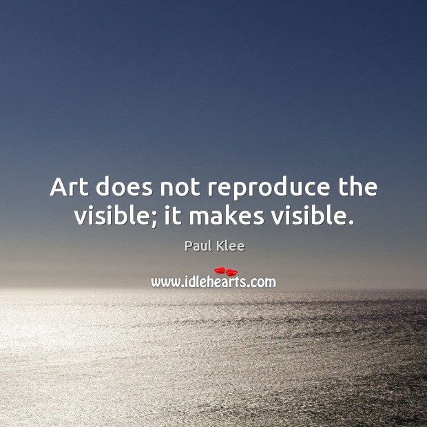 Art does not reproduce the visible; it makes visible. Image
