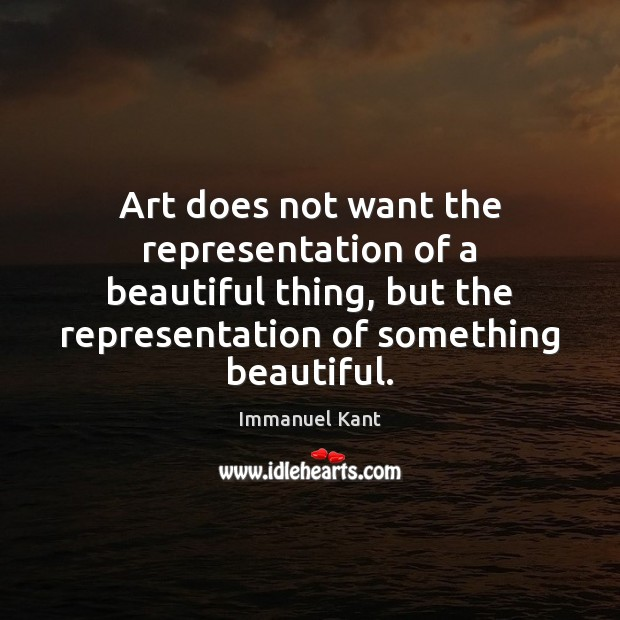 Image, Art does not want the representation of a beautiful thing, but the