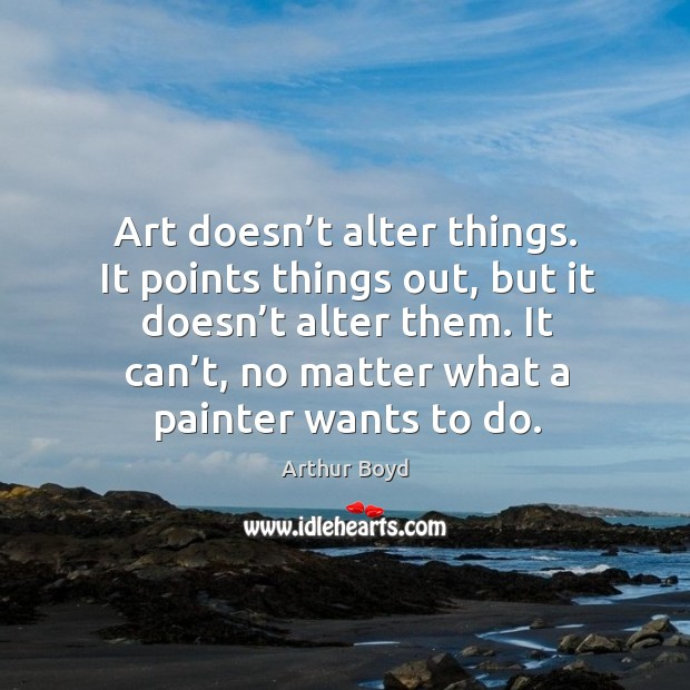Image, Art doesn't alter things. It points things out, but it doesn't alter them.