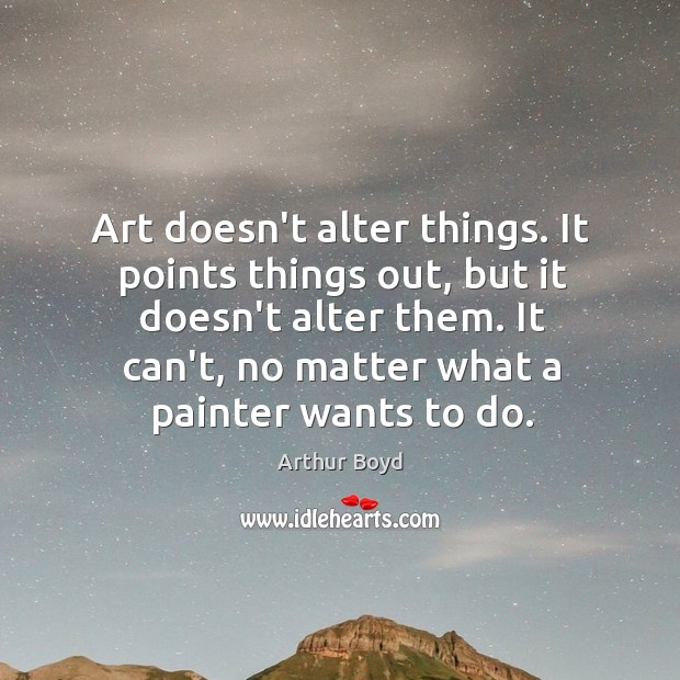 Image, Art doesn't alter things. It points things out, but it doesn't alter
