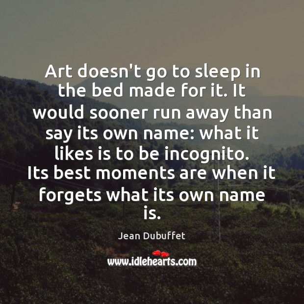 Art doesn't go to sleep in the bed made for it. It Jean Dubuffet Picture Quote